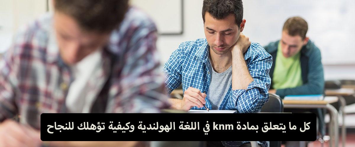 كل ما يتعلق بـ مادة knm في اللغة الهولندية وكيفية تؤهلك للنجاح